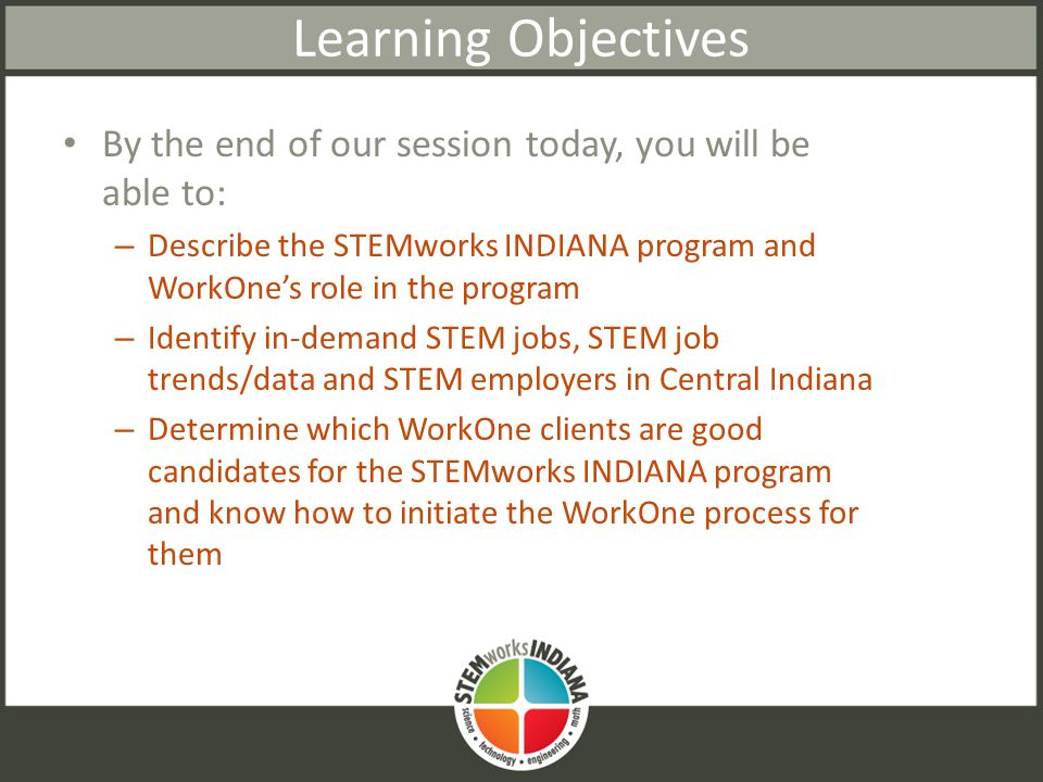 Learning Objectives By the end of our session today, you will be able to: – Describe the STEMworks INDIANA program and WorkOne's role in the program – Identify in-demand STEM jobs, STEM job trends/data and STEM employers in Central Indiana – Determine which WorkOne clients are good candidates for the STEMworks INDIANA program and know how to initiate the WorkOne process for them