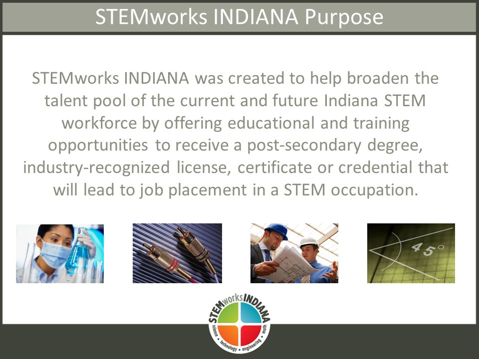 STEMworks INDIANA Purpose STEMworks INDIANA was created to help broaden the talent pool of the current and future Indiana STEM workforce by offering educational and training opportunities to receive a post-secondary degree, industry-recognized license, certificate or credential that will lead to job placement in a STEM occupation.