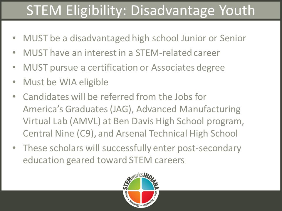 STEM Eligibility: Disadvantage Youth MUST be a disadvantaged high school Junior or Senior MUST have an interest in a STEM-related career MUST pursue a certification or Associates degree Must be WIA eligible Candidates will be referred from the Jobs for America's Graduates (JAG), Advanced Manufacturing Virtual Lab (AMVL) at Ben Davis High School program, Central Nine (C9), and Arsenal Technical High School These scholars will successfully enter post-secondary education geared toward STEM careers