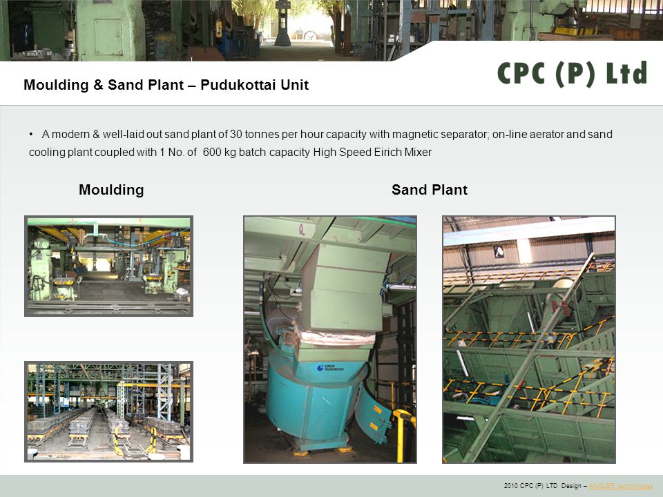 2010 CPC (P) LTD Design – ANGLER technologiesANGLER technologies Moulding & Sand Plant – Pudukottai Unit A modern & well-laid out sand plant of 30 tonnes per hour capacity with magnetic separator; on-line aerator and sand cooling plant coupled with 1 No.