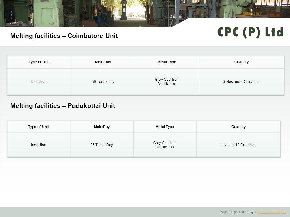 2010 CPC (P) LTD Design – ANGLER technologiesANGLER technologies Melting facilities – Coimbatore Unit Melting facilities – Pudukottai Unit