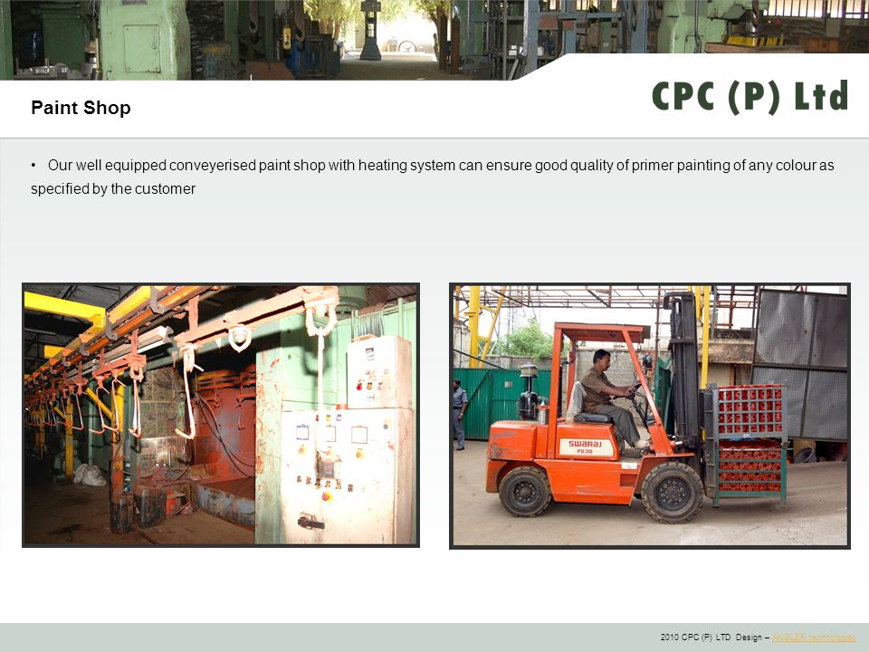 2010 CPC (P) LTD Design – ANGLER technologiesANGLER technologies Paint Shop Our well equipped conveyerised paint shop with heating system can ensure good quality of primer painting of any colour as specified by the customer