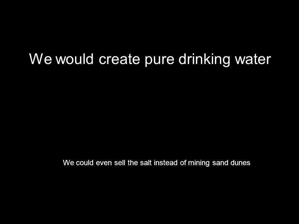 We would create pure drinking water We could even sell the salt instead of mining sand dunes