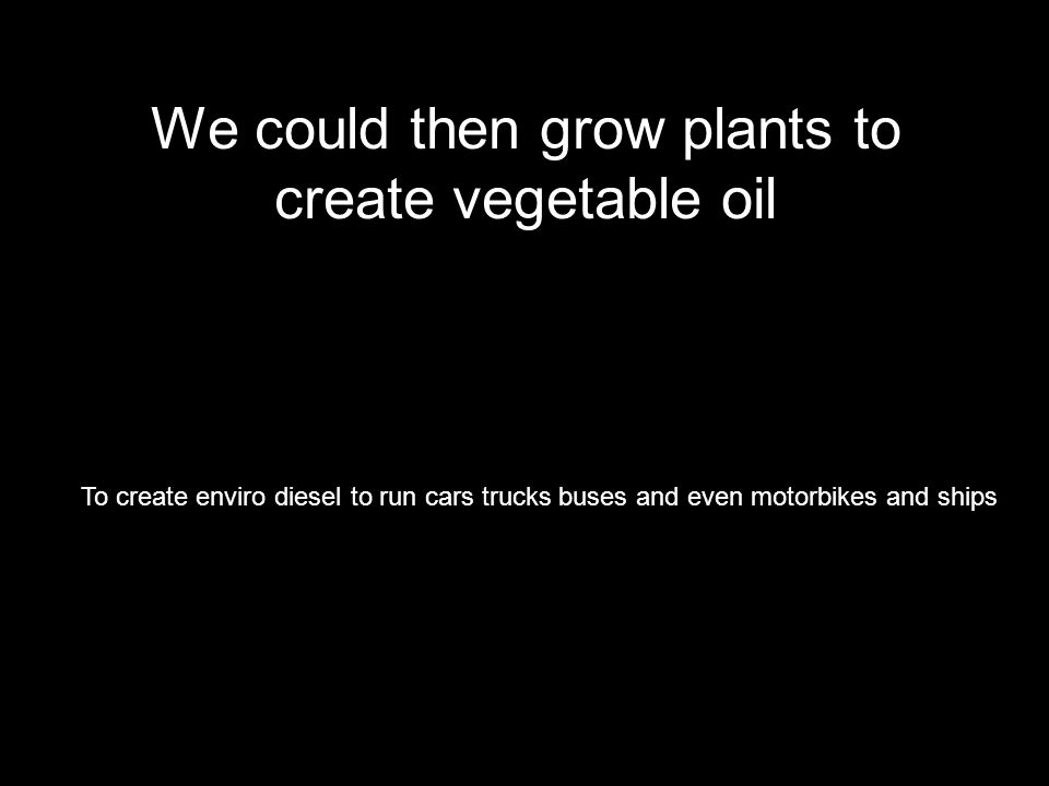 We could then grow plants to create vegetable oil To create enviro diesel to run cars trucks buses and even motorbikes and ships