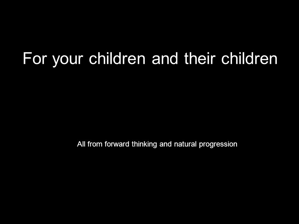 For your children and their children All from forward thinking and natural progression