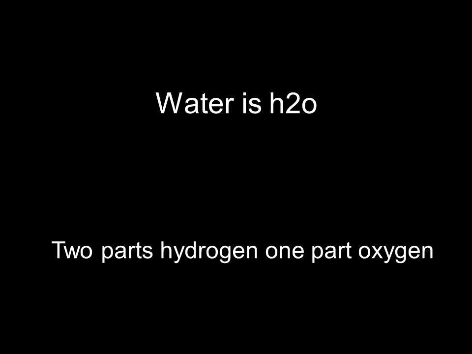 Water is h2o Two parts hydrogen one part oxygen