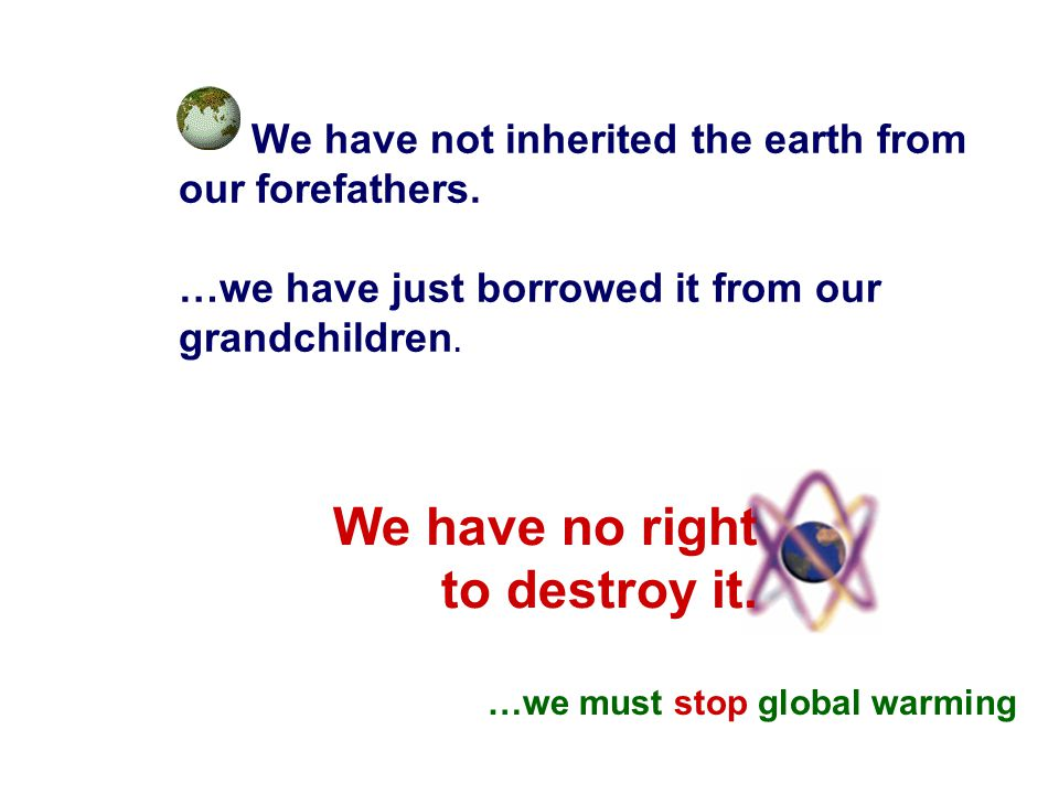 We have not inherited the earth from our forefathers. …we have just borrowed it from our grandchildren. …we must stop global warming We have no right