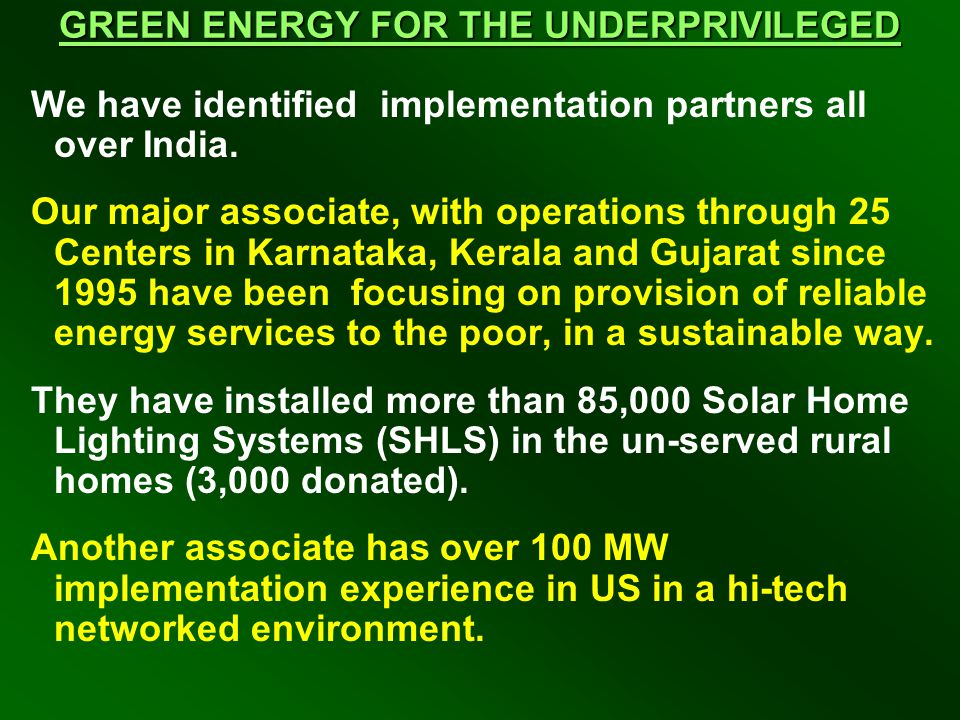 GREEN ENERGY FOR THE UNDERPRIVILEGED We have identified implementation partners all over India. Our major associate, with operations through 25 Center