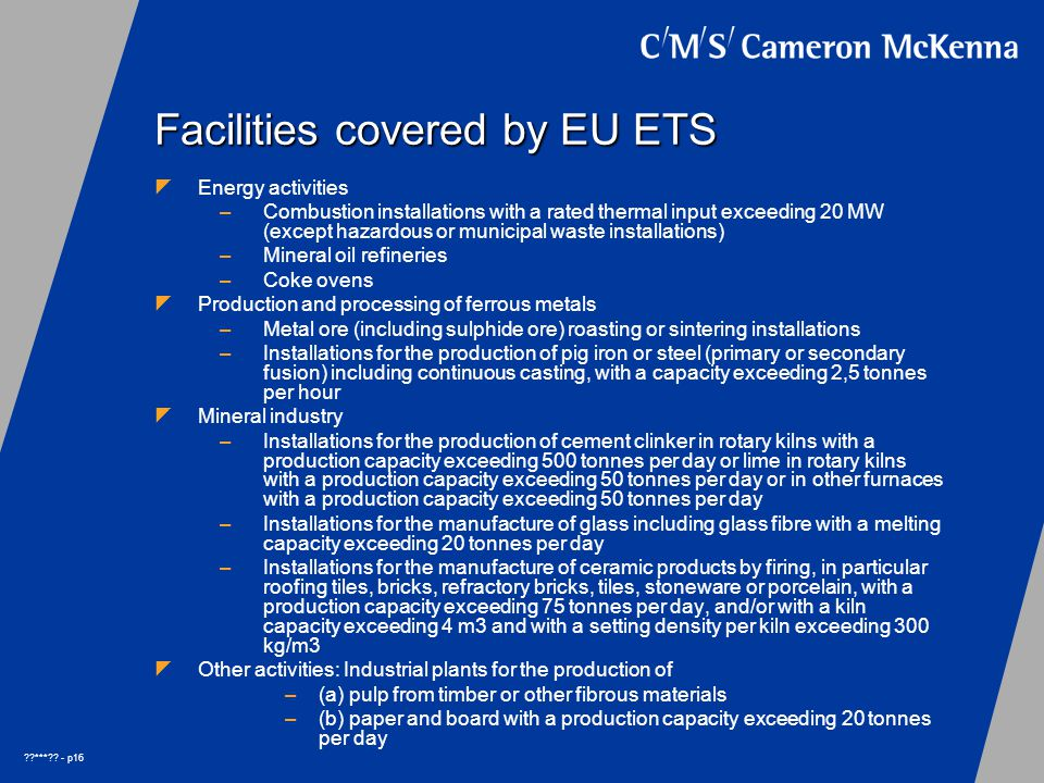 ??***?? - p16 Facilities covered by EU ETS  Energy activities –Combustion installations with a rated thermal input exceeding 20 MW (except hazardous