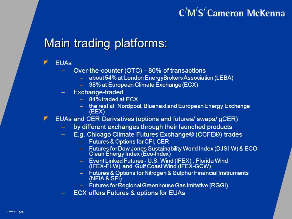 ??***?? - p26 Main trading platforms:  EUAs –Over-the-counter (OTC) - 80% of transactions –about 54% at London EnergyBrokers Association (LEBA) –38%