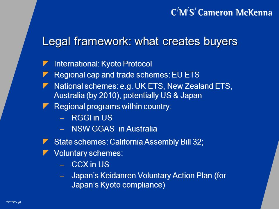 ??***?? - p8 Legal framework: what creates buyers  International: Kyoto Protocol  Regional cap and trade schemes: EU ETS  National schemes: e.g. UK