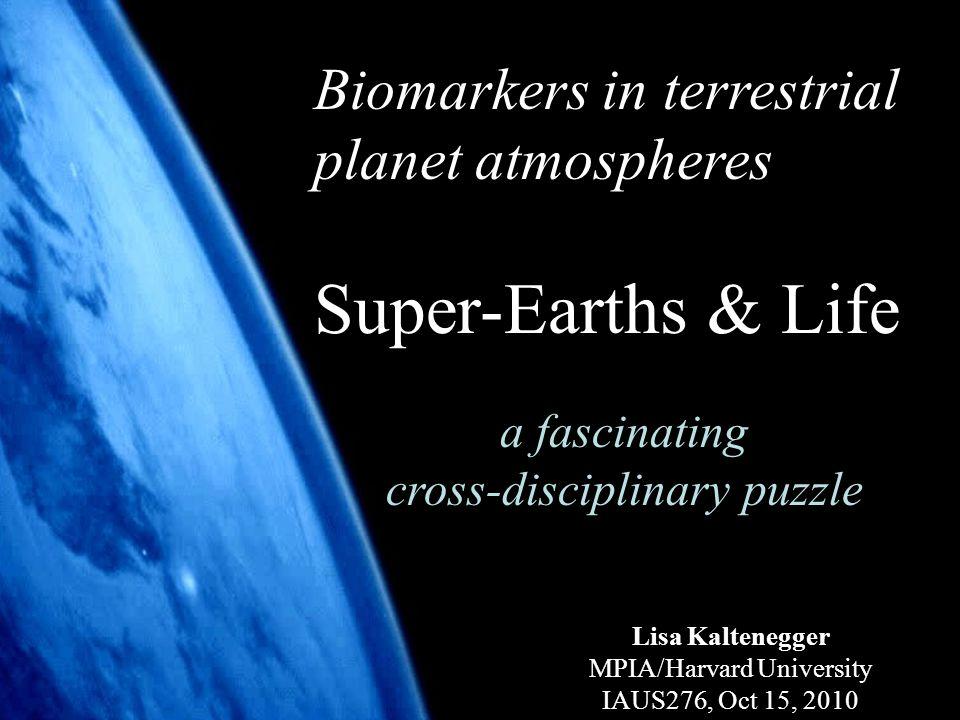 1 Biomarkers in terrestrial planet atmospheres Super-Earths & Life a fascinating cross-disciplinary puzzle Lisa Kaltenegger MPIA/Harvard University IAUS276, Oct 15, 2010