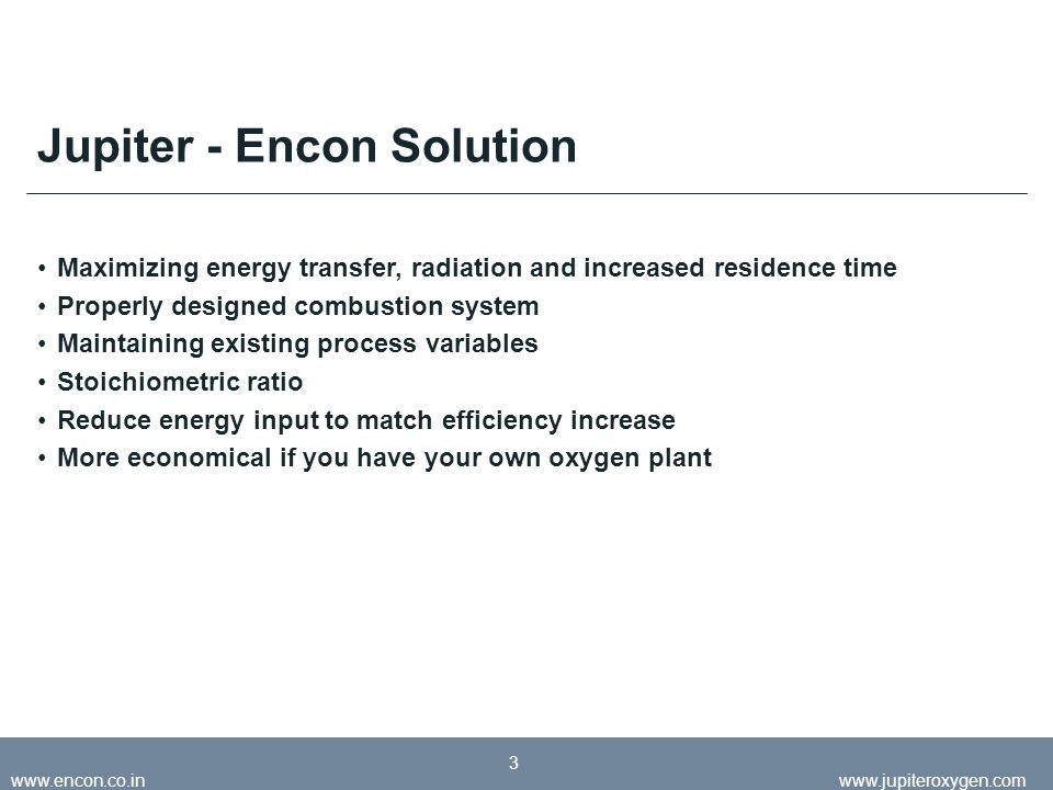 May 2008jupiteroxygen.com www.encon.co.inwww.jupiteroxygen.com 3 Jupiter - Encon Solution Maximizing energy transfer, radiation and increased residence time Properly designed combustion system Maintaining existing process variables Stoichiometric ratio Reduce energy input to match efficiency increase More economical if you have your own oxygen plant