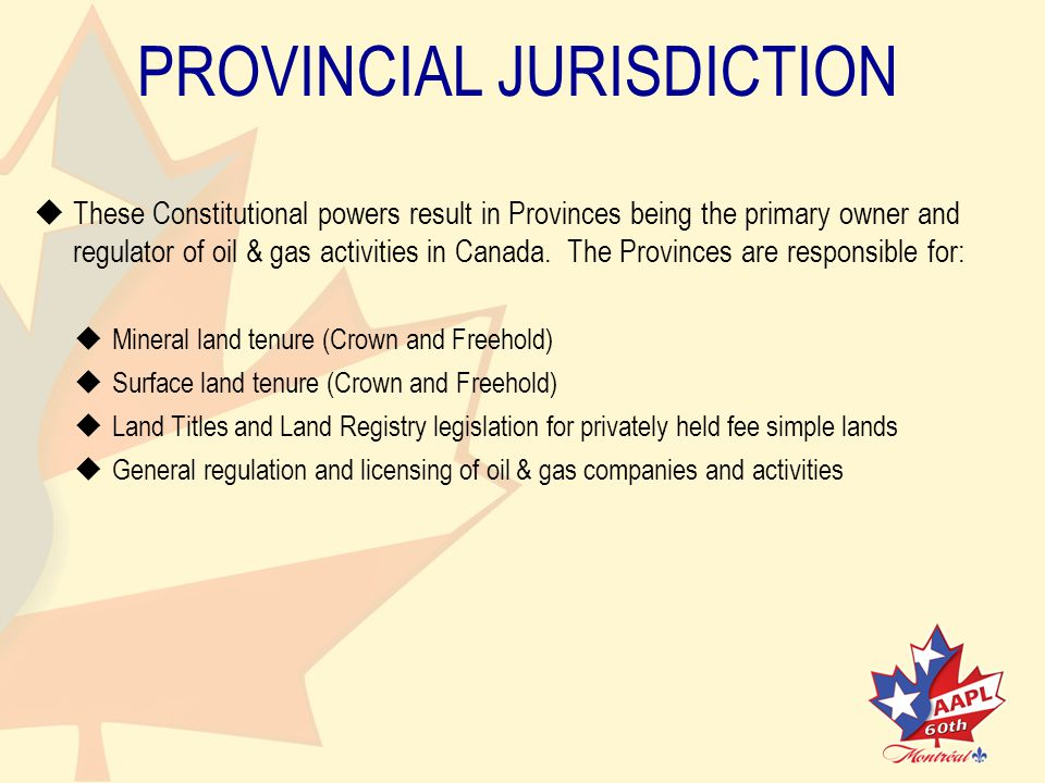 PROVINCIAL JURISDICTION   These Constitutional powers result in Provinces being the primary owner andregulator of oil & gas activities in Canada.