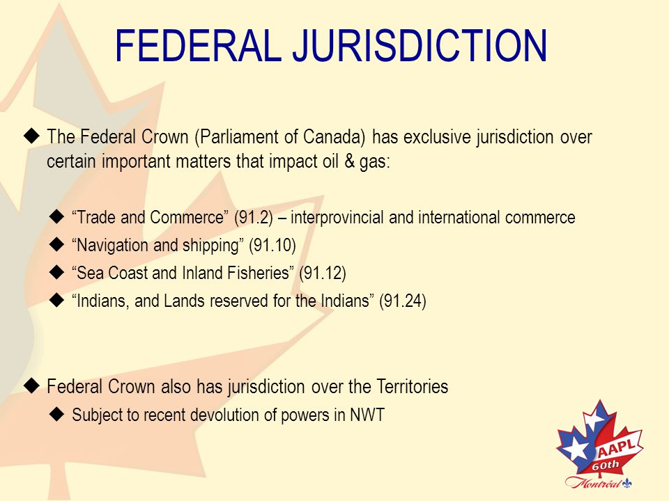 FEDERAL JURISDICTION   The Federal Crown (Parliament of Canada) has exclusive jurisdiction overcertain important matters that impact oil & gas:   Trade and Commerce (91.2) – interprovincial and international commerce   Navigation and shipping (91.10)   Sea Coast and Inland Fisheries (91.12)   Indians, and Lands reserved for the Indians (91.24)   Federal Crown also has jurisdiction over the Territories   Subject to recent devolution of powers in NWT