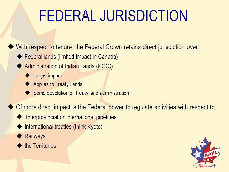 FEDERAL JURISDICTION   With respect to tenure, the Federal Crown retains direct jurisdiction over:   Federal lands (limited impact in Canada)   Administration of Indian Lands (IOGC)   Larger impact   Applies to Treaty Lands   Some devolution of Treaty land administration   Of more direct impact is the Federal power to regulate activities with respect to:   Interprovincial or International pipelines   International treaties (think Kyoto)   Railways   the Territories