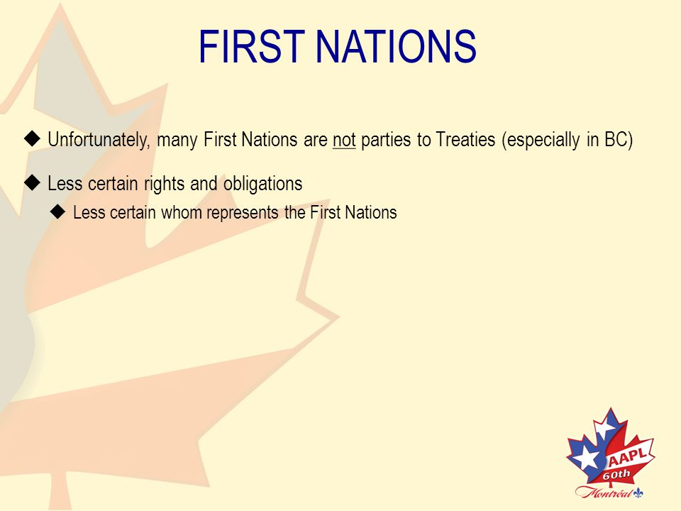 FIRST NATIONS   Unfortunately, many First Nations are not parties to Treaties (especially in BC)   Less certain rights and obligations   Less certain whom represents the First Nations