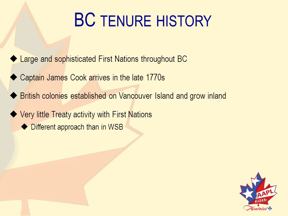 BC TENURE HISTORY   Large and sophisticated First Nations throughout BC   Captain James Cook arrives in the late 1770s   British colonies established on Vancouver Island and grow inland   Very little Treaty activity with First Nations   Different approach than in WSB