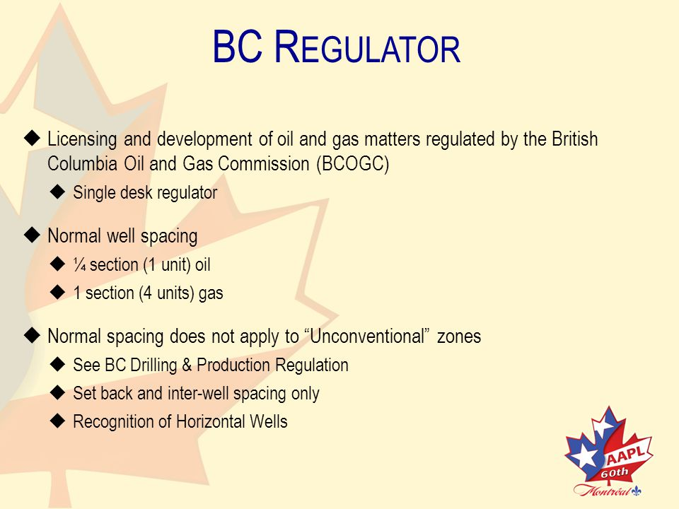 BC R EGULATOR   Licensing and development of oil and gas matters regulated by the BritishColumbia Oil and Gas Commission (BCOGC)   Single desk regulator   Normal well spacing   ¼ section (1 unit) oil   1 section (4 units) gas   Normal spacing does not apply to Unconventional zones   See BC Drilling & Production Regulation   Set back and inter-well spacing only   Recognition of Horizontal Wells