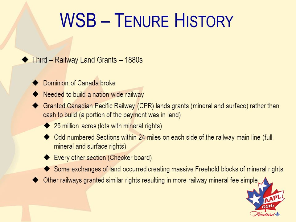 WSB – T ENURE H ISTORY   Third – Railway Land Grants – 1880s   Dominion of Canada broke   Needed to build a nation wide railway   Granted Canadian Pacific Railway (CPR) lands grants (mineral and surface) rather thancash to build (a portion of the payment was in land)   25 million acres (lots with mineral rights)   Odd numbered Sections within 24 miles on each side of the railway main line (fullmineral and surface rights)   Every other section (Checker board)   Some exchanges of land occurred creating massive Freehold blocks of mineral rights   Other railways granted similar rights resulting in more railway mineral fee simple