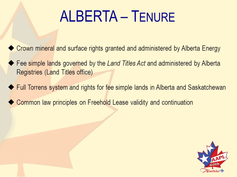 ALBERTA – T ENURE   Crown mineral and surface rights granted and administered by Alberta Energy   Fee simple lands governed by the Land Titles Act and administered by Alberta Registries (Land Titles office)   Full Torrens system and rights for fee simple lands in Alberta and Saskatchewan   Common law principles on Freehold Lease validity and continuation