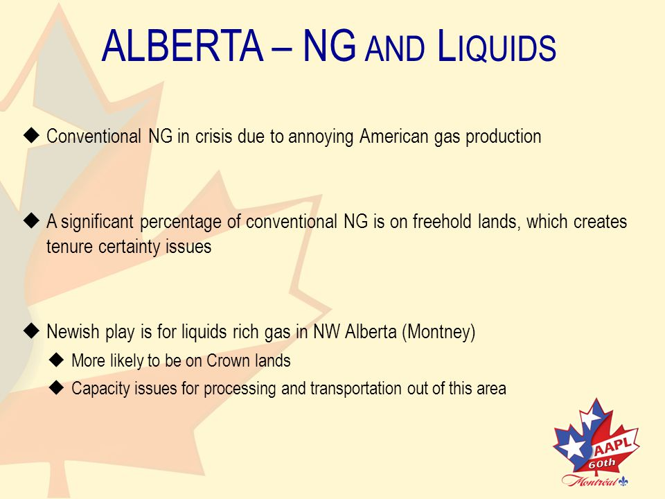 ALBERTA – NG AND L IQUIDS   Conventional NG in crisis due to annoying American gas production   A significant percentage of conventional NG is on freehold lands, which createstenure certainty issues   Newish play is for liquids rich gas in NW Alberta (Montney)   More likely to be on Crown lands   Capacity issues for processing and transportation out of this area