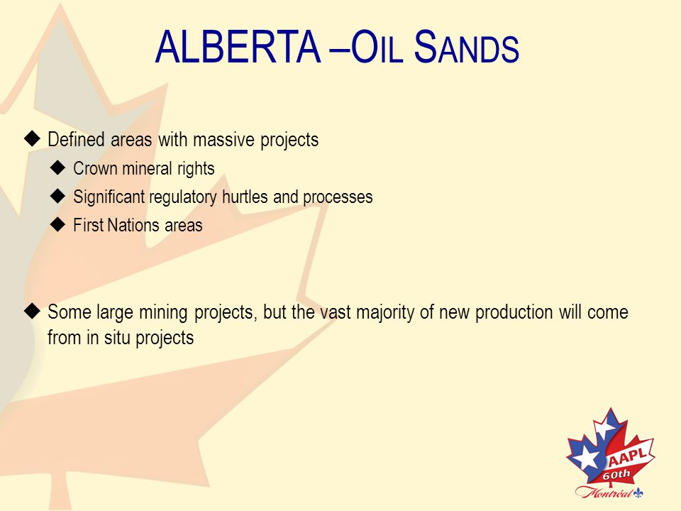ALBERTA –O IL S ANDS   Defined areas with massive projects   Crown mineral rights   Significant regulatory hurtles and processes   First Nations areas   Some large mining projects, but the vast majority of new production will comefrom in situ projects