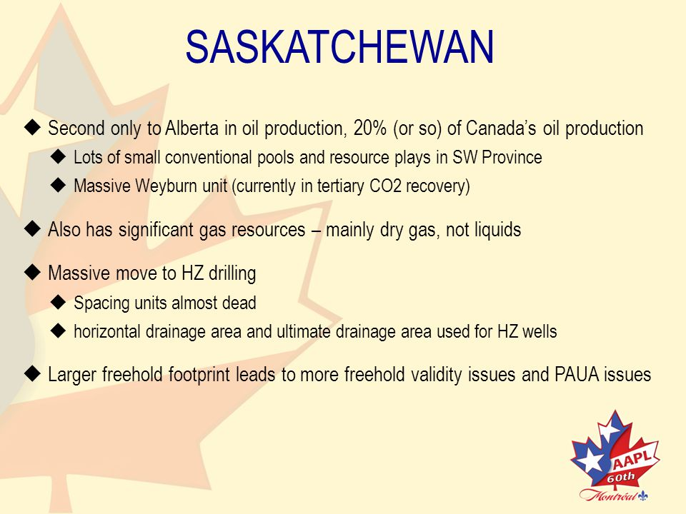 SASKATCHEWAN   Second only to Alberta in oil production, 20% (or so) of Canada's oil production   Lots of small conventional pools and resource plays in SW Province   Massive Weyburn unit (currently in tertiary CO2 recovery)   Also has significant gas resources – mainly dry gas, not liquids   Massive move to HZ drilling   Spacing units almost dead   horizontal drainage area and ultimate drainage area used for HZ wells   Larger freehold footprint leads to more freehold validity issues and PAUA issues