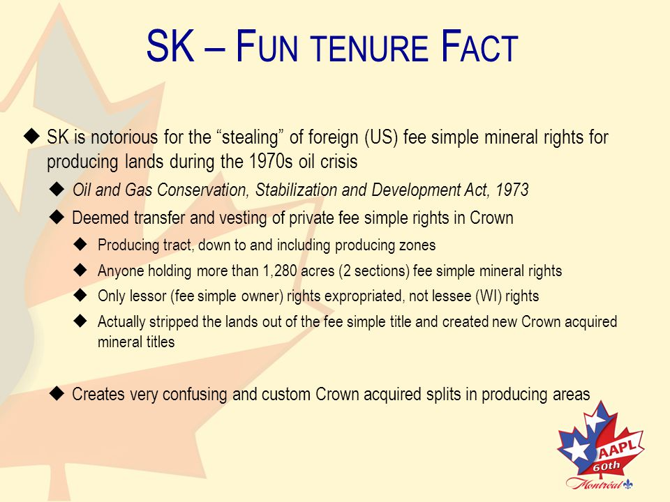 SK – F UN TENURE F ACT   SK is notorious for the stealing of foreign (US) fee simple mineral rights forproducing lands during the 1970s oil crisis   Oil and Gas Conservation, Stabilization and Development Act, 1973   Deemed transfer and vesting of private fee simple rights in Crown   Producing tract, down to and including producing zones   Anyone holding more than 1,280 acres (2 sections) fee simple mineral rights   Only lessor (fee simple owner) rights expropriated, not lessee (WI) rights   Actually stripped the lands out of the fee simple title and created new Crown acquiredmineral titles   Creates very confusing and custom Crown acquired splits in producing areas