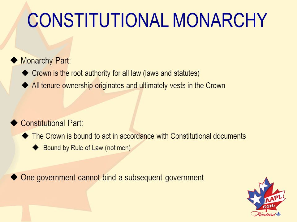 CONSTITUTIONAL MONARCHY   Monarchy Part:   Crown is the root authority for all law (laws and statutes)   All tenure ownership originates and ultimately vests in the Crown   Constitutional Part:   The Crown is bound to act in accordance with Constitutional documents   Bound by Rule of Law (not men)   One government cannot bind a subsequent government