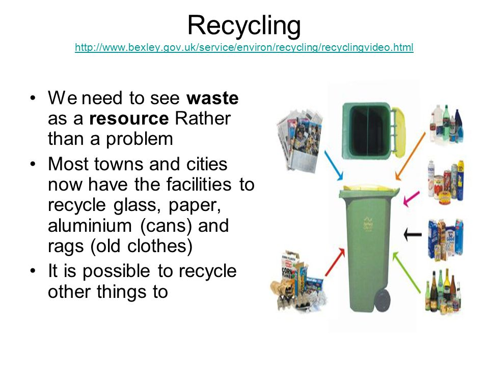 Recycling http://www.bexley.gov.uk/service/environ/recycling/recyclingvideo.html http://www.bexley.gov.uk/service/environ/recycling/recyclingvideo.html We need to see waste as a resource Rather than a problem Most towns and cities now have the facilities to recycle glass, paper, aluminium (cans) and rags (old clothes) It is possible to recycle other things to