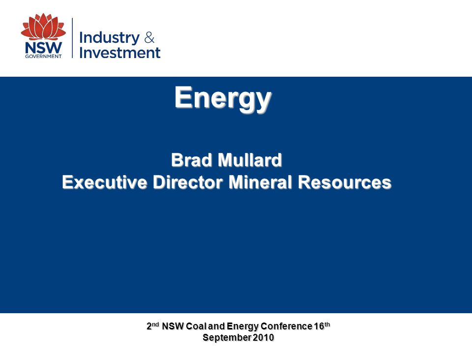 2 nd NSW Coal and Energy Conference 16 th September 2010 Energy Brad Mullard Executive Director Mineral Resources