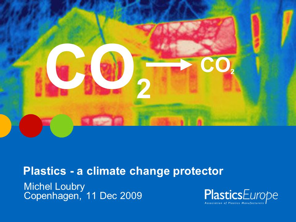 Plastics - a climate change protector Copenhagen, 11 Dec 2009 Michel Loubry CO 2