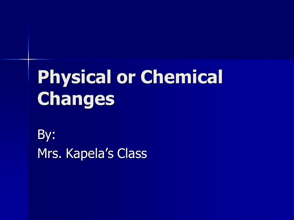 Physical or Chemical Changes By: Mrs. Kapela's Class