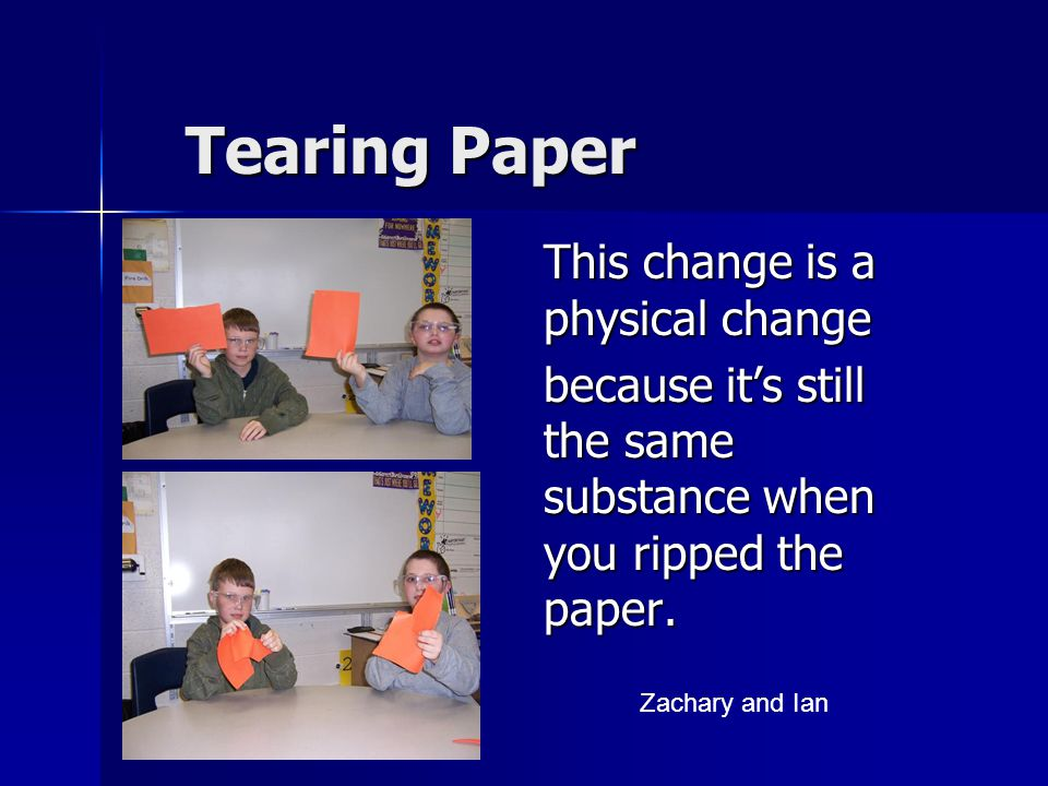 Tearing Paper This change is a physical change because it's still the same substance when you ripped the paper.