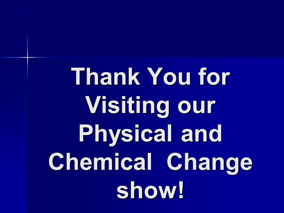 Thank You for Visiting our Physical and Chemical Change show!