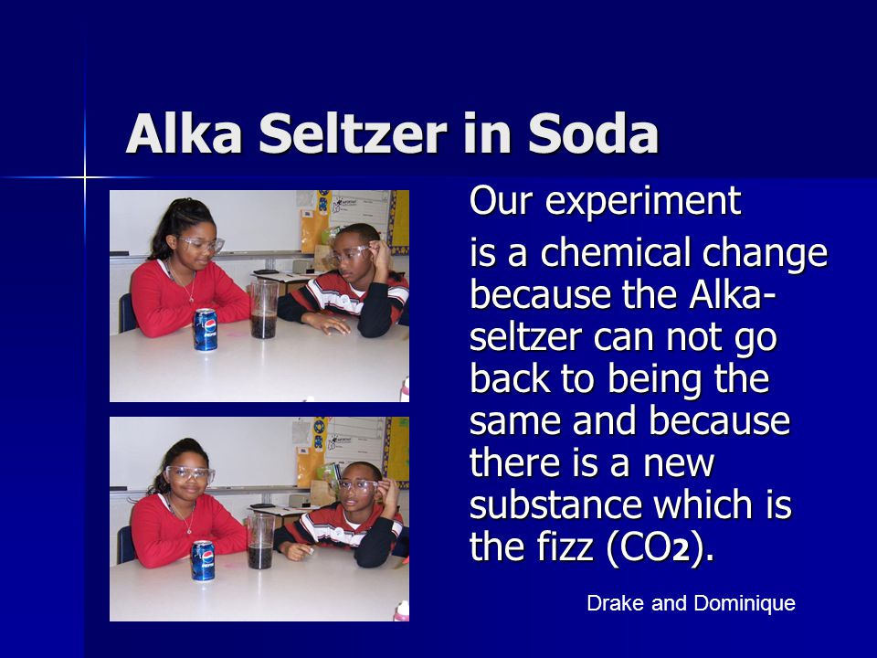 Alka Seltzer in Soda Our experiment is a chemical change because the Alka- seltzer can not go back to being the same and because there is a new substa
