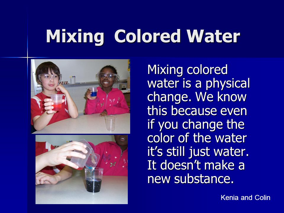 Mixing Colored Water Mixing colored water is a physical change. We know this because even if you change the color of the water it's still just water.