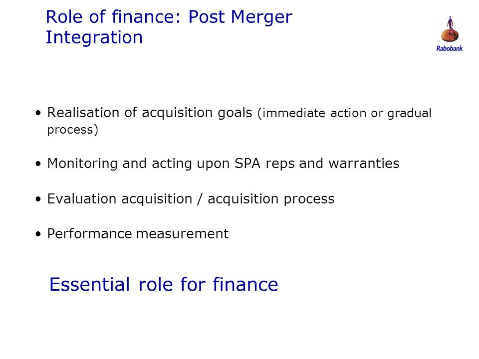 0806047 Role of finance: Post Merger Integration Realisation of acquisition goals (immediate action or gradual process) Monitoring and acting upon SPA