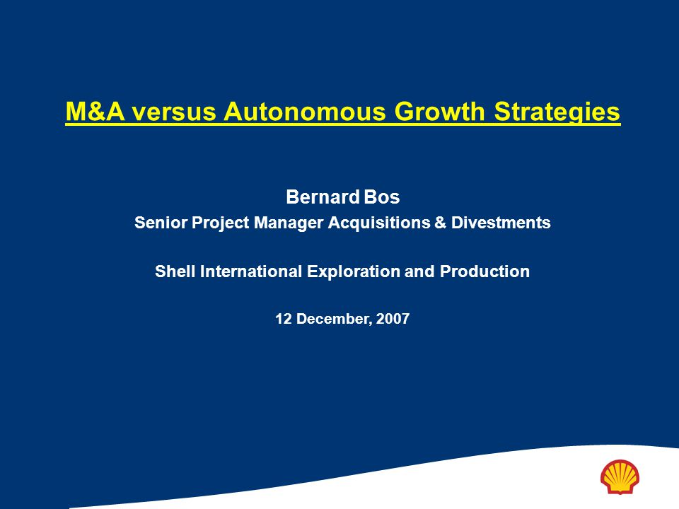 M&A versus Autonomous Growth Strategies Bernard Bos Senior Project Manager Acquisitions & Divestments Shell International Exploration and Production 1