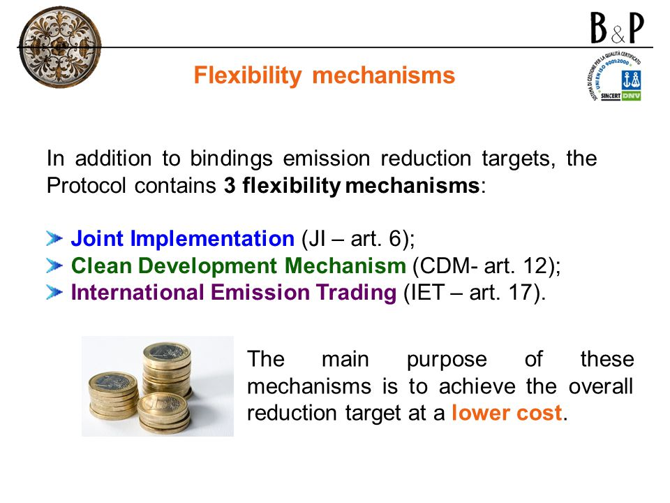 Flexibility mechanisms In addition to bindings emission reduction targets, the Protocol contains 3 flexibility mechanisms: Joint Implementation (JI –