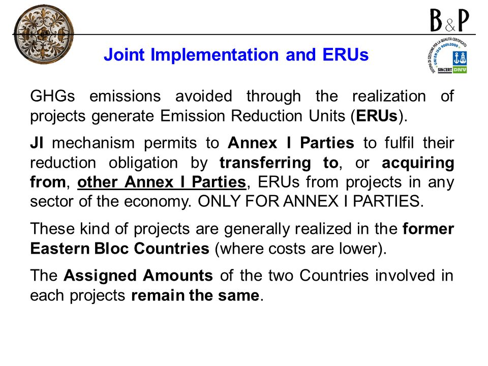 Joint Implementation and ERUs GHGs emissions avoided through the realization of projects generate Emission Reduction Units (ERUs). JI mechanism permit