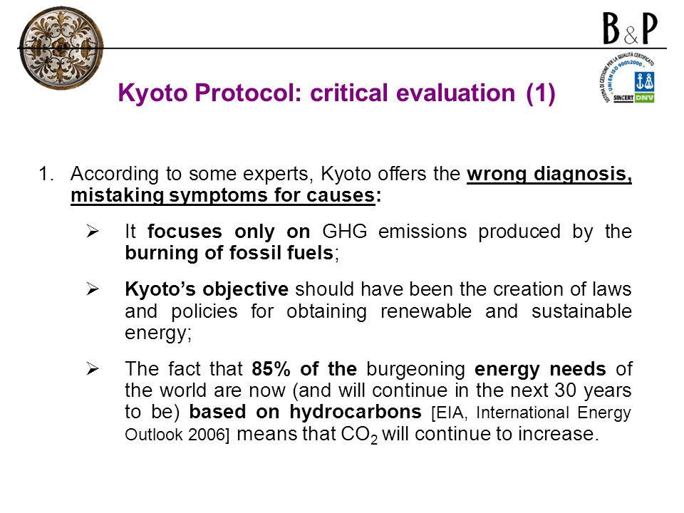 Kyoto Protocol: critical evaluation (1) 1.According to some experts, Kyoto offers the wrong diagnosis, mistaking symptoms for causes:  It focuses onl