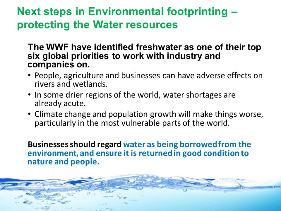 Next steps in Environmental footprinting – protecting the Water resources The WWF have identified freshwater as one of their top six global priorities to work with industry and companies on.
