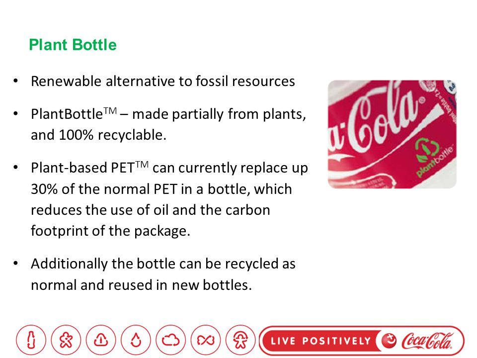 Plant Bottle Renewable alternative to fossil resources PlantBottle TM – made partially from plants, and 100% recyclable.