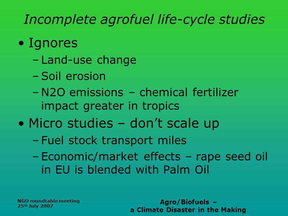 NGO roundtable meeting 25 th July 2007 Agro/Biofuels – a Climate Disaster in the Making Incomplete agrofuel life-cycle studies Ignores –Land-use chang