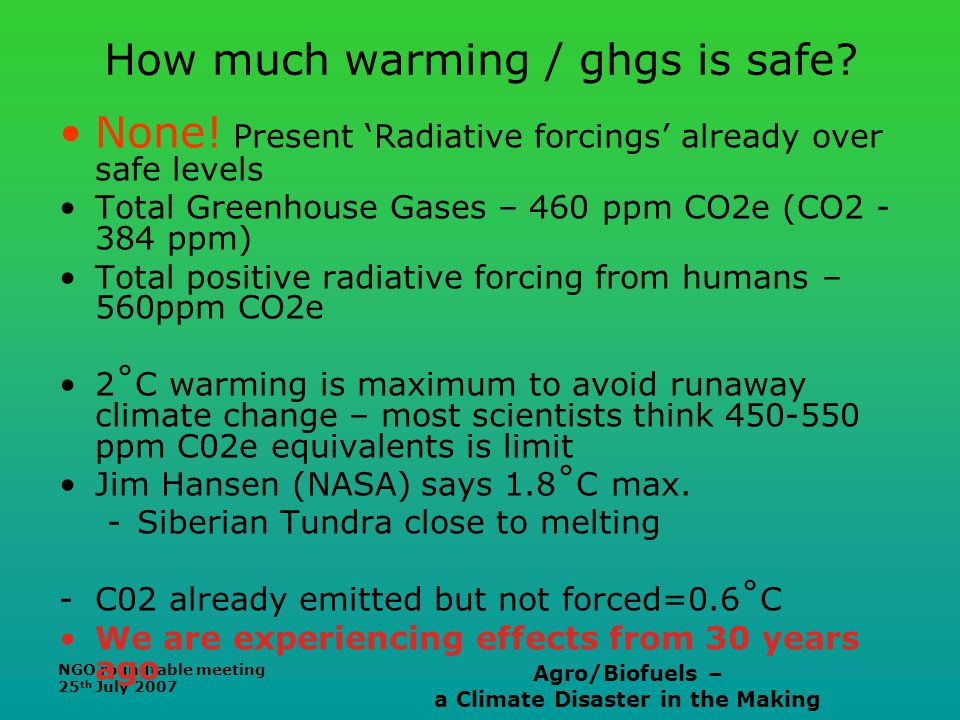 NGO roundtable meeting 25 th July 2007 Agro/Biofuels – a Climate Disaster in the Making How much warming / ghgs is safe? None! Present 'Radiative forc