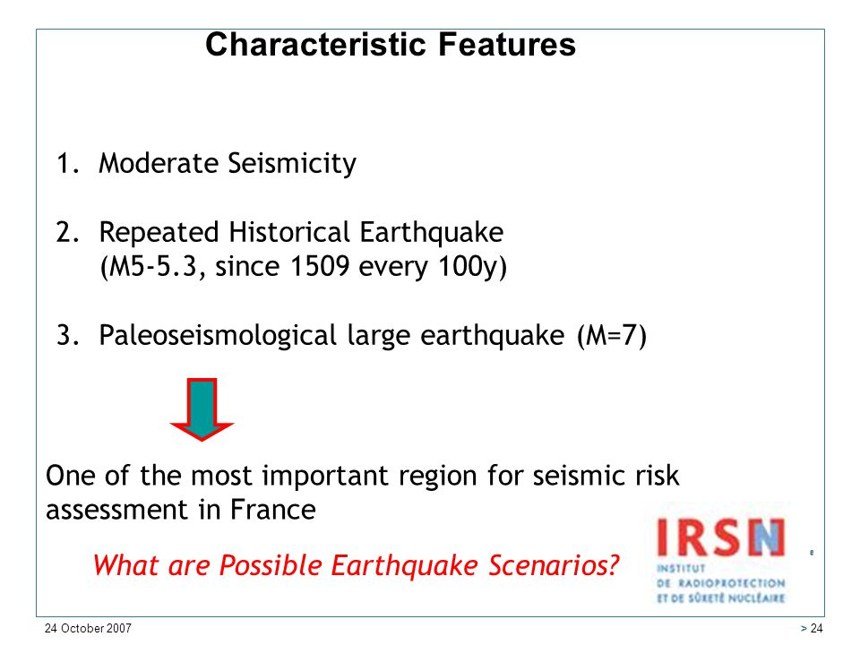 24 October 2007 > 24 1.Moderate Seismicity 2.Repeated Historical Earthquake (M5-5.3, since 1509 every 100y) 3.Paleoseismological large earthquake (M=7) One of the most important region for seismic risk assessment in France Characteristic Features What are Possible Earthquake Scenarios
