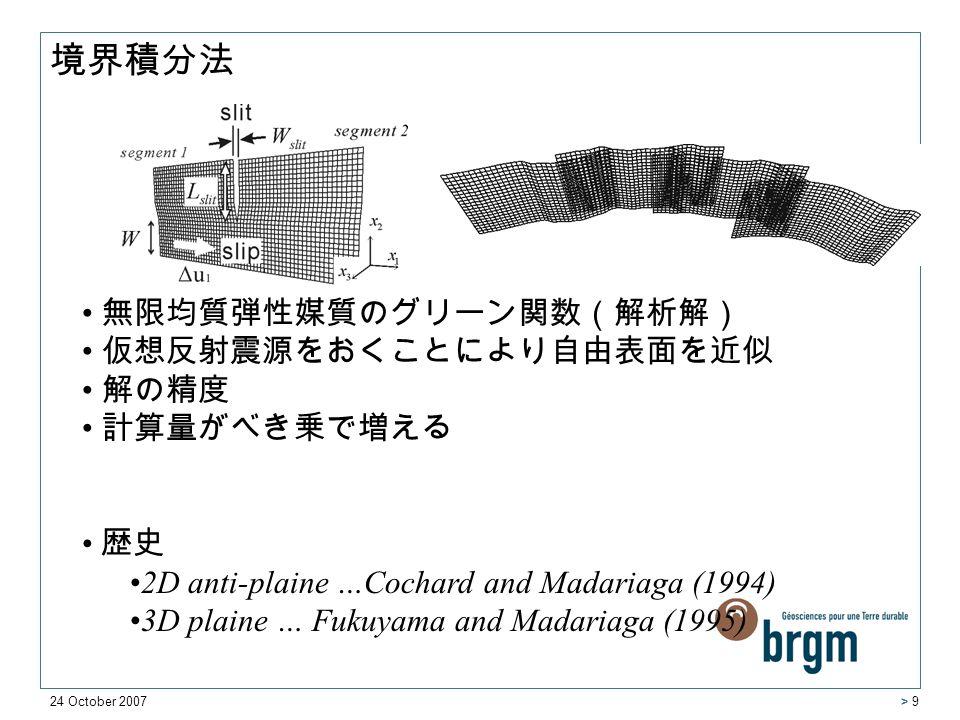 24 October 2007 > 9 無限均質弾性媒質のグリーン関数(解析解) 仮想反射震源をおくことにより自由表面を近似 解の精度 計算量がべき乗で増える 歴史 2D anti-plaine …Cochard and Madariaga (1994) 3D plaine … Fukuyama and Madariaga (1995) 境界積分法