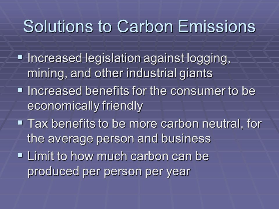 Solutions to Carbon Emissions  Increased legislation against logging, mining, and other industrial giants  Increased benefits for the consumer to be economically friendly  Tax benefits to be more carbon neutral, for the average person and business  Limit to how much carbon can be produced per person per year